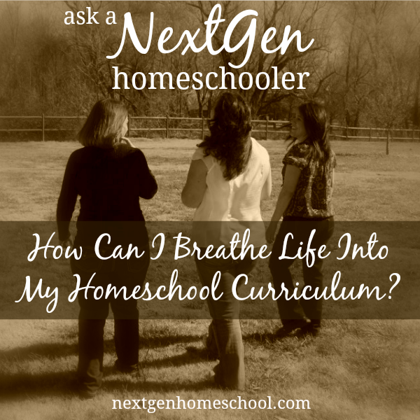 Ask a NextGen Homeschooler: How Can I Breathe Life Into My Homeschool Curriculum?